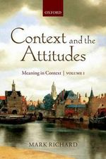 Context and the Attitudes: Volume 1 : Meaning in Context - Mark Richard