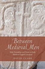 Between Medieval Men : Male Friendship and Desire in Early Medieval English Literature - David Clark