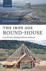 The Iron Age Round-house : Later Prehistoric Building in Britain and Beyond - D. W. Harding