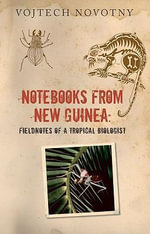 Notebooks from New Guinea : Field Notes of a Tropical Biologist - Vojtech Novotny