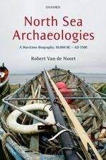 North Sea Archaeologies : A Maritime Biography, 10,000 BC-AD 1500 - Robert Van de Noort