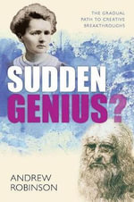 Sudden Genius : The Gradual Path to Creative Breakthroughs - Andrew Robinson