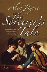 The Sorcerer's Tale : Faith and Fraud in Tudor England - Alec Ryrie