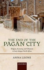 The End of the Pagan City : Religion, Economy, and Urbanism in Late Antique North Africa - Anna Leone