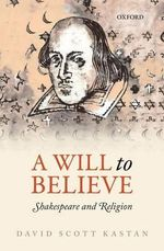 A Will to Believe : Shakespeare and Religion - David Scott Kastan