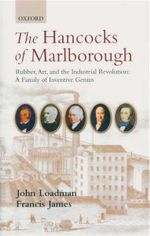 The Hancocks of Marlborough : Rubber, Art, and the Industrial Revolution : A Family of Inventive Genius - John Loadman
