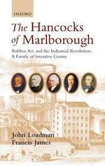The Hancocks of Marlborough : Rubber, Art, and the Industrial Revolution : A Family of Inventive Genius - John Loadman