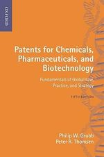 Patents for Chemicals, Pharmaceuticals and Biotechnology : Fundamentals of Global Law, Practice and Strategy - Philip W. Grubb