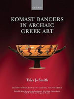 Komast Dancers in Archaic Greek Art : Oxford Monographs on Classical Archaeology - Tyler Jo Smith