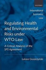 Regulating Health and Environmental Risks Under WTO Law : A Critical Analysis of the SPS Agreement - Lukasz Gruszczynski