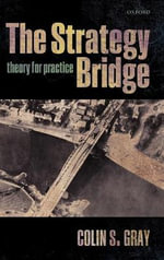 The Strategy Bridge : Theory for Practice - Colin S. Gray