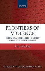 Frontiers of Violence : Conflict and Identity in Ulster and Upper Silesia 1918-1922 - T.K. Wilson