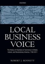 Local Business Voice : The History of Chambers of Commerce in Britain, Ireland, and Revolutionary America, 1760-2011 - Robert J. Bennett