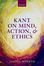 Kant on Mind, Action, and Ethics - Julian Wuerth
