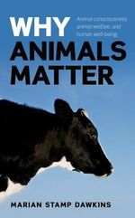 Why Animals Matter : Animal Consciousness, Animal Welfare, and Human Well-being - Marian Stamp Dawkins