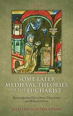 Some Later Medieval Theories of the Eucharist : Thomas Aquinas, Gilles of Rome, Duns Scotus, and William Ockham - Marilyn McCord Adams