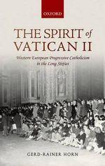 The Spirit of Vatican II : Western European Progressive Catholicism in the Long Sixties - Gerd-Rainer Horn