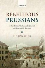 Rebellious Prussians : Urban Political Culture Under Frederick the Great and His Successors - Florian Schui
