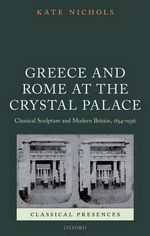 Greece and Rome at the Crystal Palace : Classical Sculpture and Modern Britain, 1854-1936 - Kate Nichols