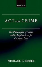 Act and Crime : The Philosophy of Action and Its Implications for Criminal Law - Michael S. Moore
