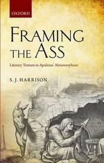 Framing the Ass : Literary Texture in Apuleius' Metamorphoses - S. J. Harrison