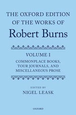 The Oxford Edition of the Works of Robert Burns : Commonplace Books, Tour Journals, and Miscellaneous Prose Volume I