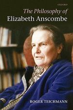 The Philosophy of Elizabeth Anscombe - Roger Teichmann