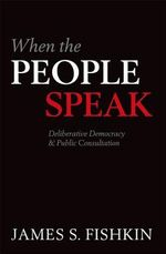 When the People Speak : Deliberative Democracy and Public Consultation - James S. Fishkin