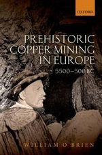 Prehistoric Copper Mining in Europe : 5500-500 BC - William O'Brien