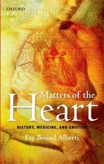 Matters of the Heart : History, Medicine, and Emotion - Fay Bound Alberti