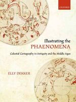 Illustrating the Phaenomena : Celestial Cartography in Antiquity and the Middle Ages - Elly Dekker