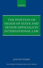 The Position of Heads of State and Senior Officials in International Law - Joanne S. Foakes