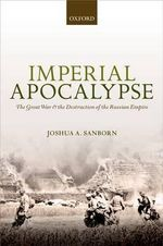 Imperial Apocalypse : The Great War and the Destruction of the Russian Empire - Joshua A. Sanborn