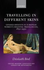 Travelling in Different Skins : Gender Identity in European Women's Oriental Travelogues, 1850-1950 - Dunlaith Bird