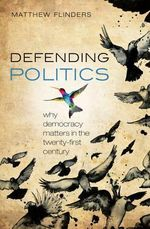 Defending Politics : Why Democracy Matters in the 21st Century - Matthew Flinders