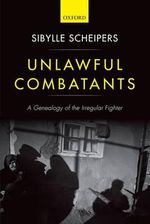 Unlawful Combatants : A Genealogy of the Irregular Fighter - Sibylle Scheipers