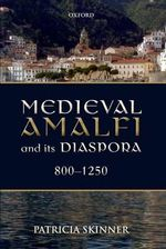 Medieval Amalfi and Its Diaspora, 800-1250 : The Foundations of an Alternative Economic Paradig... - Patricia Skinner