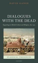 Dialogues with the Dead : Egyptology in British Culture and Religion, 1822-1922 - David Gange