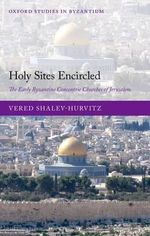 Holy Sites Encircled : The Early Byzantine Concentric Churches of Jerusalem - Vered Shalev-Hurvitz