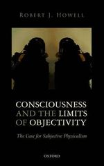 Consciousness and the Limits of Objectivity : The Case for Subjective Physicalism - Robert J. Howell