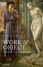 Work and Object : Explorations in the Metaphysics of Art - Peter Lamarque