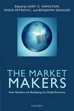 The Market Makers : How Retailers are Reshaping the Global Economy - Gary G. Hamilton