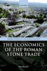 The Economics of the Roman Stone Trade : Realities and Interactions - Ben Russell