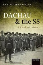 Dachau and the SS : A Schooling in Violence - Christopher Dillon