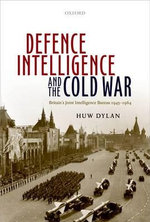 Defence Intelligence and the Cold War : Britain's Joint Intelligence Bureau 1945-1964 - Huw Dylan