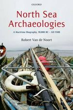 North Sea Archaeologies : A Maritime Biography, 10,000 BC - AD 1500 - Robert Van De Noort