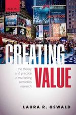 Creating Value : The Theory and Practice of Marketing Semiotics Research - Laura R. Oswald