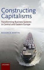 Constructing Capitalisms : Transforming Business Systems in Central and Eastern Europe - Roderick Martin