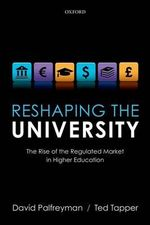 Reshaping the University : The Rise of the Regulated Market in Higher Education - David Palfreyman