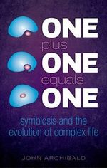 One Plus One Equals One : Symbiosis and the evolution of complex life - John Archibald